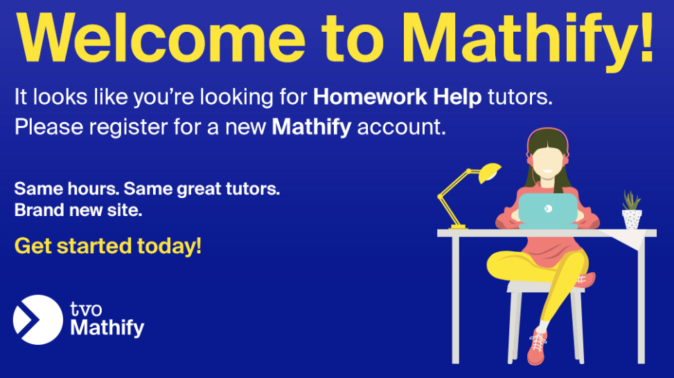 Loos like you're looking for Homework Help. Please register for a new Mathify account. Same hours. Same great tutors. New Site.